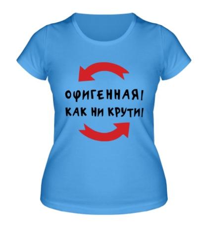 Женская футболка Офигенная! Как ни крути! - купить в интернет-магазине 3c37fdc96042e