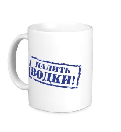 Керамическая кружка Налить водки!