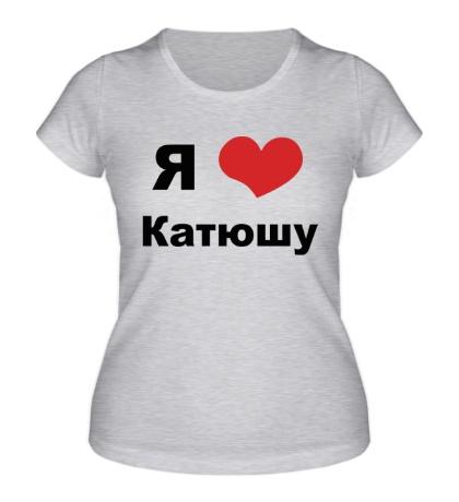 Женская футболка «Я люблю Катюшу»