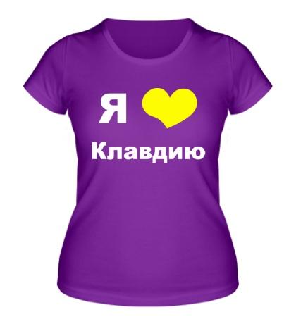 Женская футболка «Я люблю Клавдию»