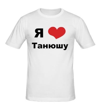 Мужская футболка «Я люблю Танюшу»