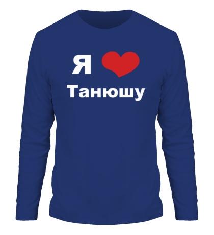 Мужской лонгслив «Я люблю Танюшу»