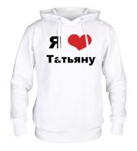 Толстовка с капюшоном Я люблю Татьяну