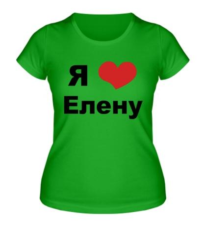 Женская футболка «Я люблю Елену»