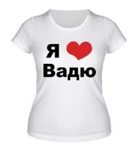 Женская футболка Я люблю Вадю