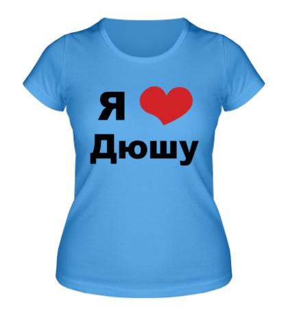 Женская футболка Я люблю Дюшу