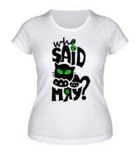 Женская футболка Who Said Meow?