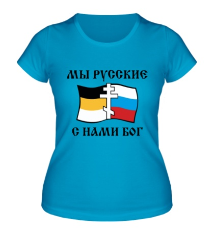 Женская футболка Мы русские! С нами БОГ