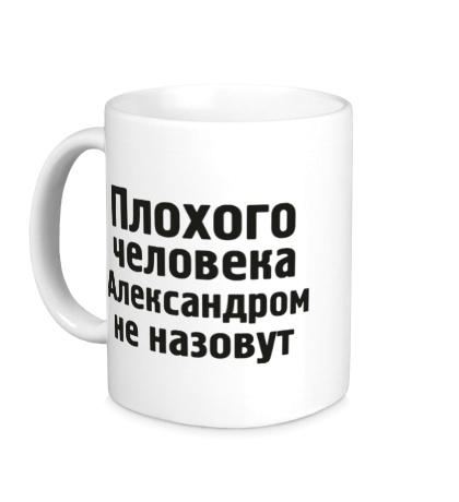 Керамическая кружка Плохого человека Александром не назовут