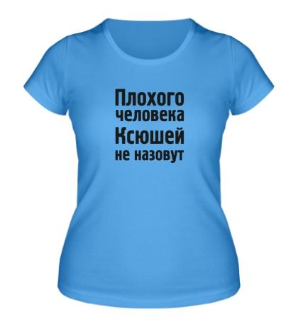 Женская футболка Плохого человека Ксюшей не назовут