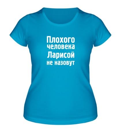 Женская футболка Плохого человека Ларисой не назовут