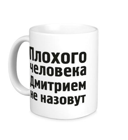 Керамическая кружка Плохого человека Дмитрием не назовут