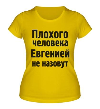 Женская футболка Плохого человека Евгенией не назовут