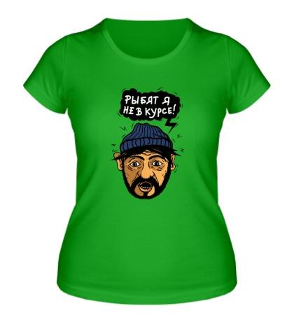 Женская футболка Рыбят, я не курсе!