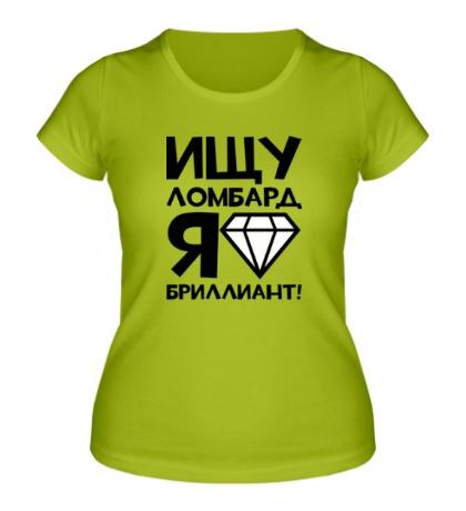 Женская футболка Ищу ломбард, я бриллиант!