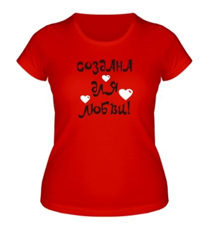 Женская футболка «Создана для любви!»