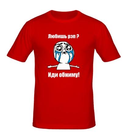 Мужская футболка Любишь рэп? Иди обниму!