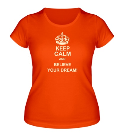 Женская футболка «Keep calm and believe your dream!»