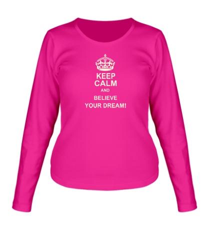 Женский лонгслив «Keep calm and believe your dream!»