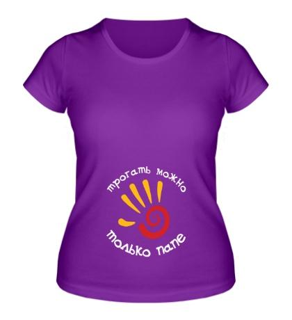 Женская футболка «Трогать можно только папе»