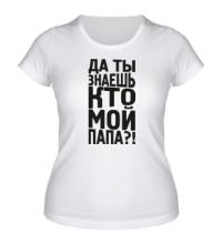 Женская футболка Да ты знаешь кто мой папа