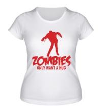 Женская футболка Zombies only want a hug